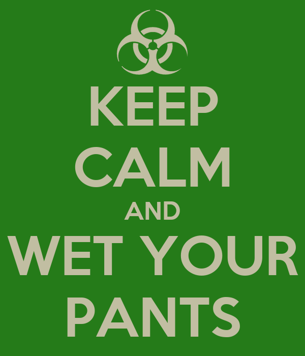 KEEP CALM AND WET YOUR PANTS