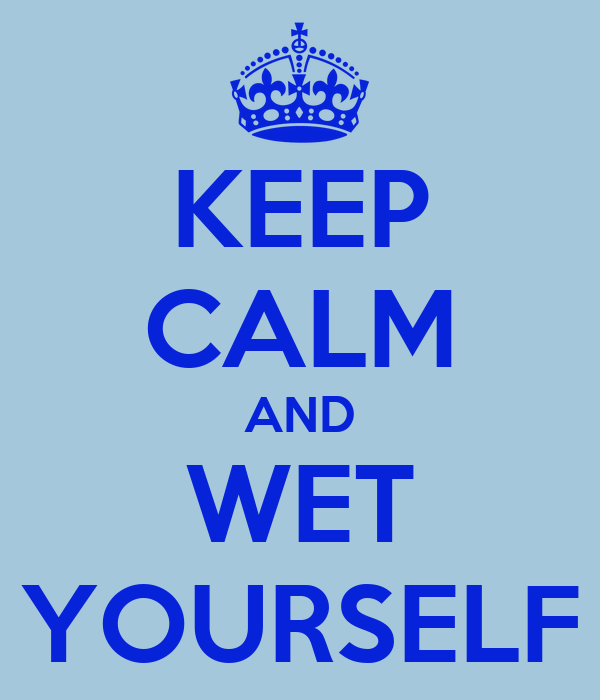 KEEP CALM AND WET YOURSELF