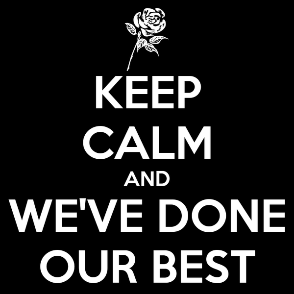KEEP CALM AND WE'VE DONE OUR BEST