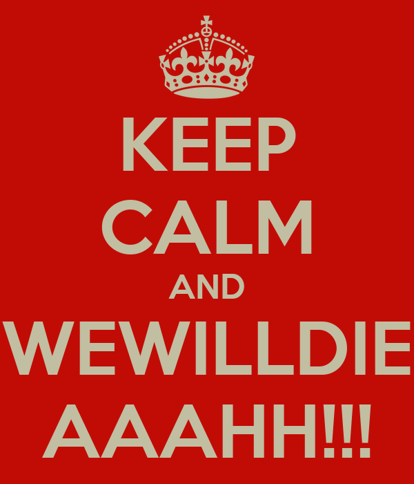 KEEP CALM AND WEWILLDIE AAAHH!!!