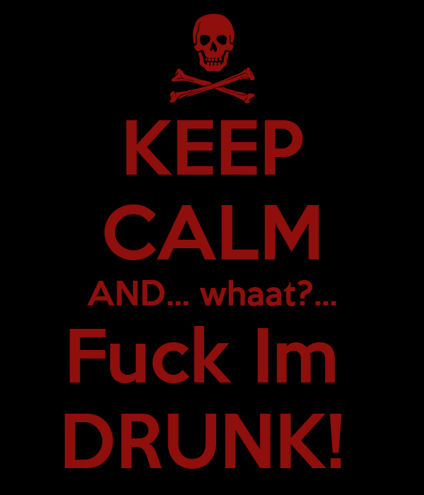 KEEP CALM AND... whaat?... Fuck Im  DRUNK!
