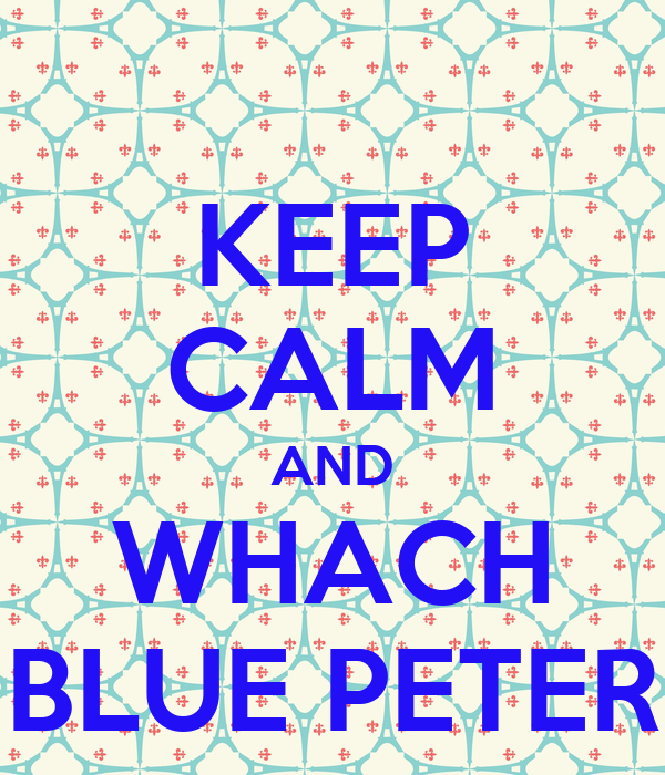 KEEP CALM AND WHACH BLUE PETER