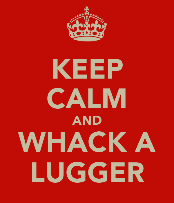 KEEP CALM AND WHACK A LUGGER