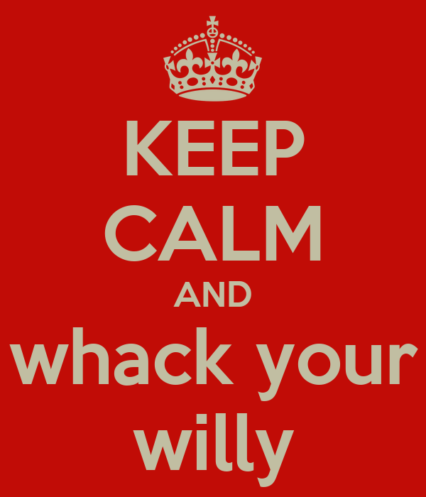 KEEP CALM AND whack your willy