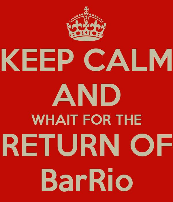 KEEP CALM AND WHAIT FOR THE RETURN OF BarRio
