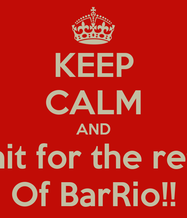 KEEP CALM AND Whait for the return Of BarRio!!
