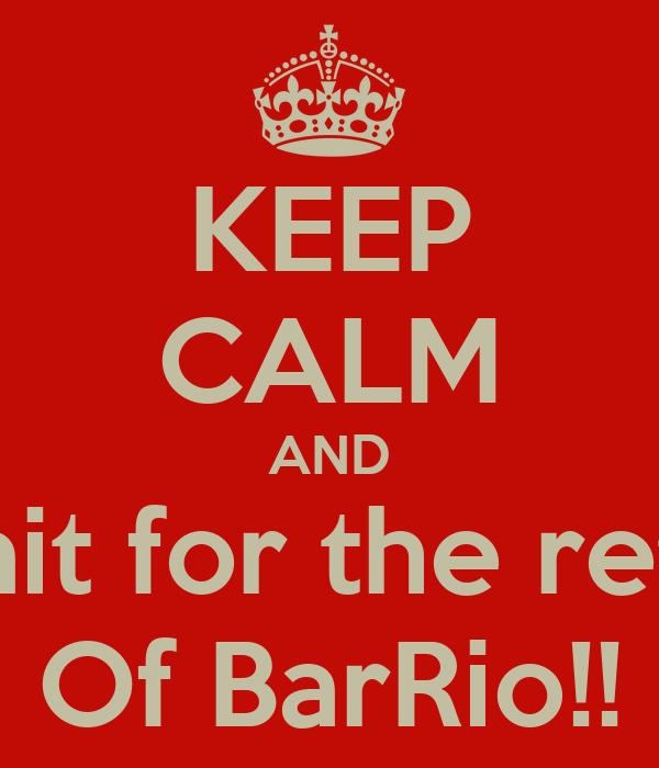 KEEP CALM AND Whait for the return Of BarRio!!