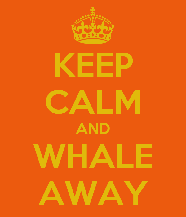 KEEP CALM AND WHALE AWAY
