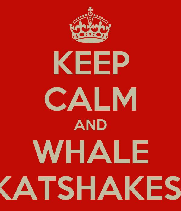 KEEP CALM AND WHALE KATSHAKES