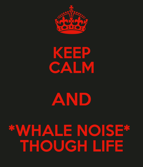 KEEP CALM AND *WHALE NOISE*  THOUGH LIFE