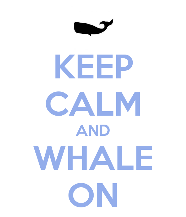 KEEP CALM AND WHALE ON