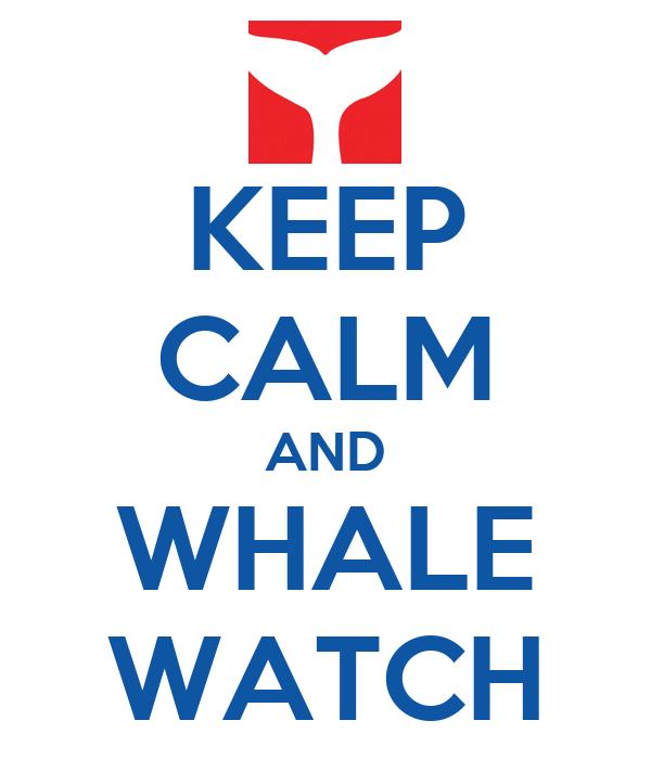 KEEP CALM AND WHALE WATCH