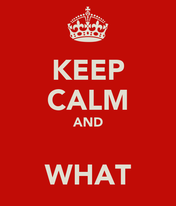 KEEP CALM AND  WHAT