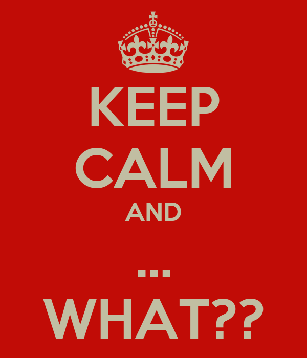 KEEP CALM AND ... WHAT??