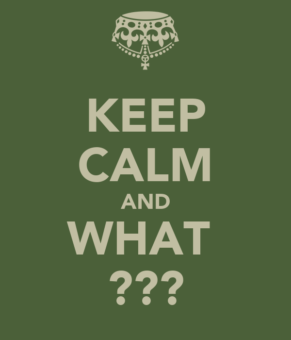 KEEP CALM AND WHAT  ???