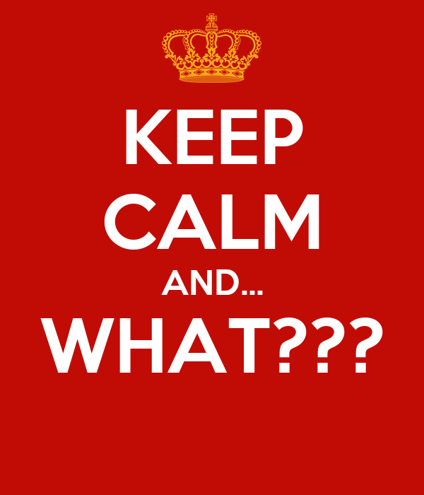 KEEP CALM AND... WHAT???