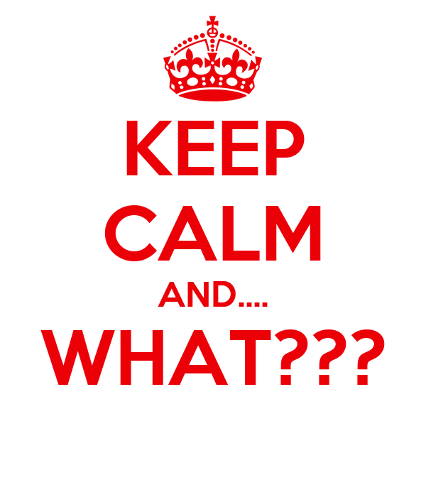 KEEP CALM AND.... WHAT???