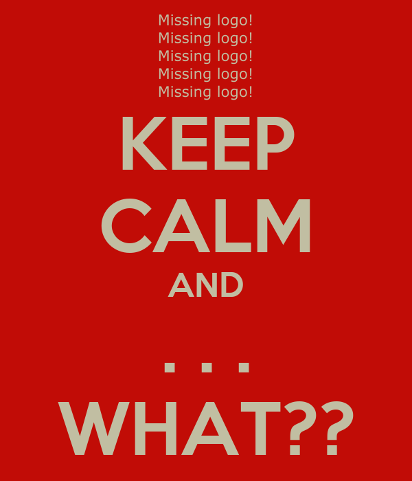 KEEP CALM AND . . . WHAT??