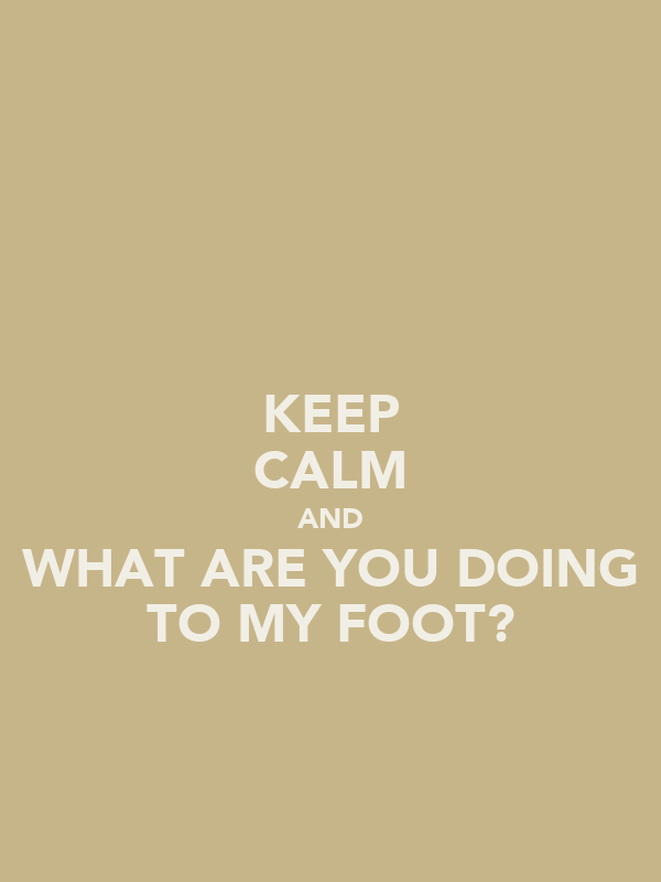KEEP CALM AND WHAT ARE YOU DOING TO MY FOOT?