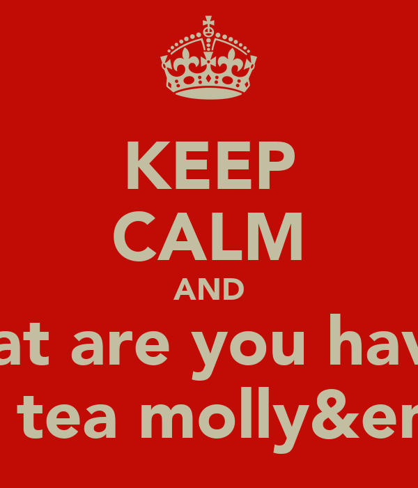 KEEP CALM AND What are you having For tea molly&emily