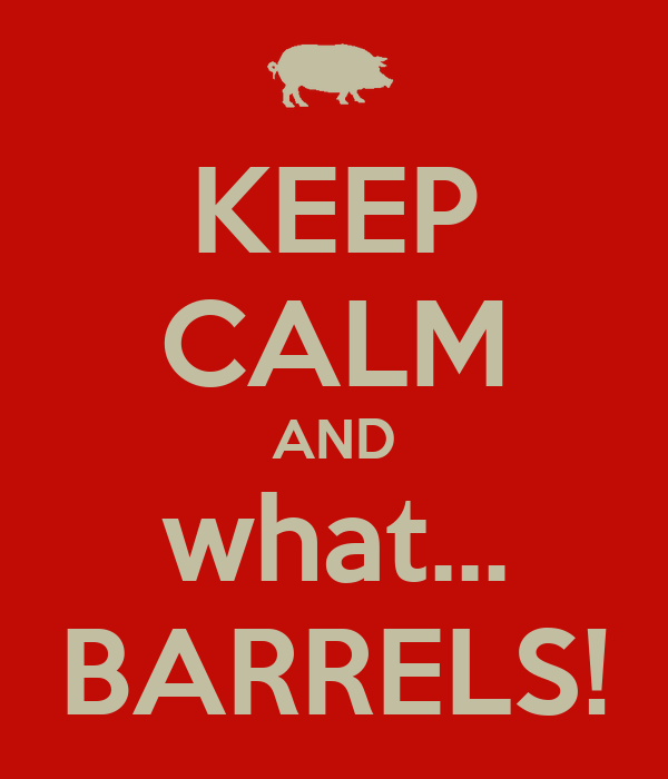 KEEP CALM AND what... BARRELS!