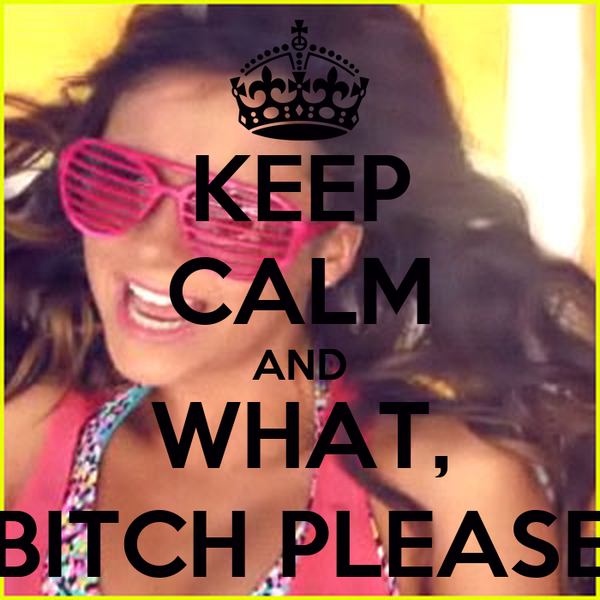 KEEP CALM AND WHAT, BITCH PLEASE