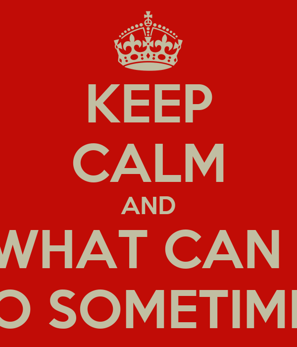 KEEP CALM AND WHAT CAN I DO SOMETIMES