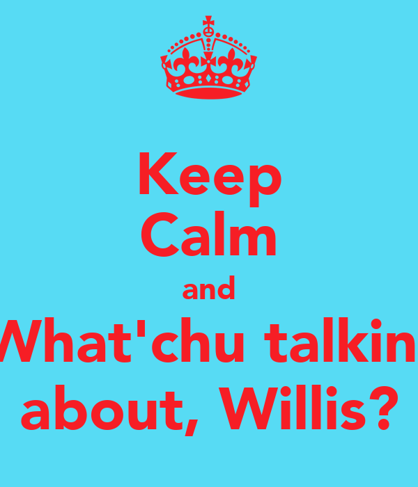 Keep Calm and What'chu talkin' about, Willis?