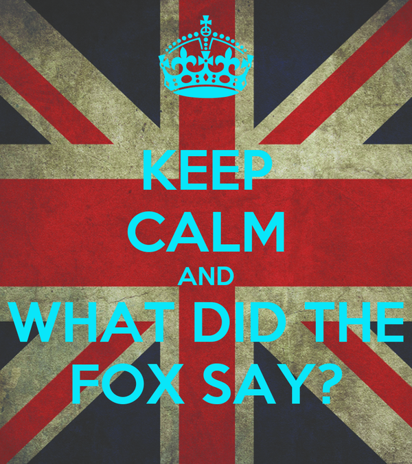 KEEP CALM AND WHAT DID THE FOX SAY? Poster | foxy ... - photo#6