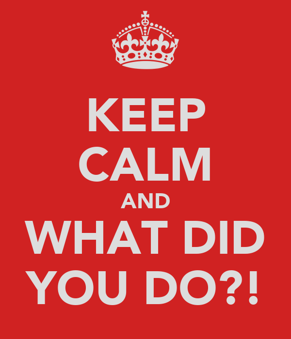 KEEP CALM AND WHAT DID YOU DO?!
