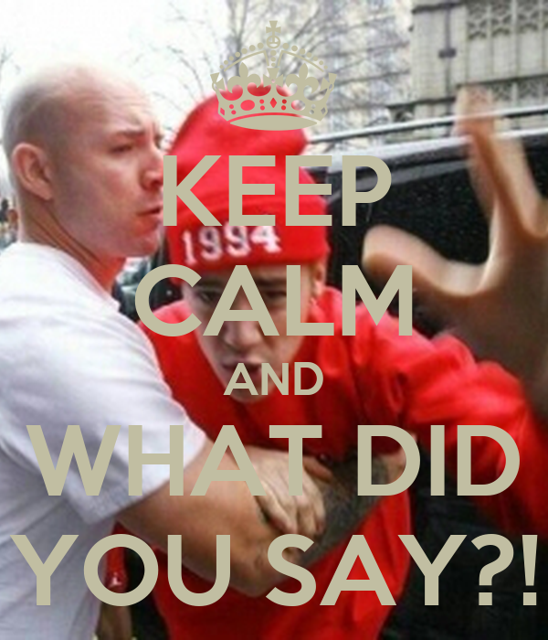KEEP CALM AND WHAT DID YOU SAY?!