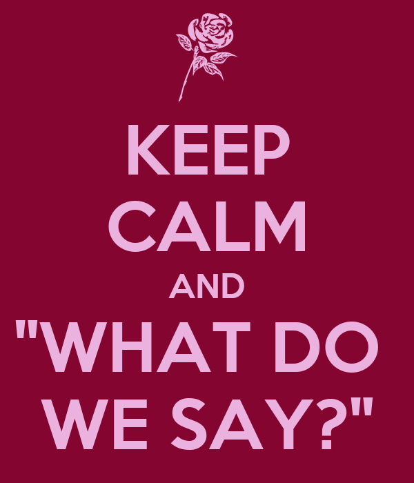 "KEEP CALM AND ""WHAT DO  WE SAY?"""