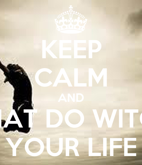 KEEP CALM AND WHAT DO WITCH  YOUR LIFE