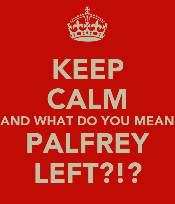 KEEP CALM AND WHAT DO YOU MEAN PALFREY LEFT?!?