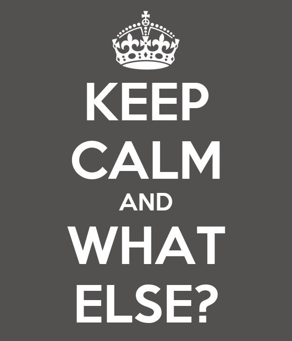 KEEP CALM AND WHAT ELSE?
