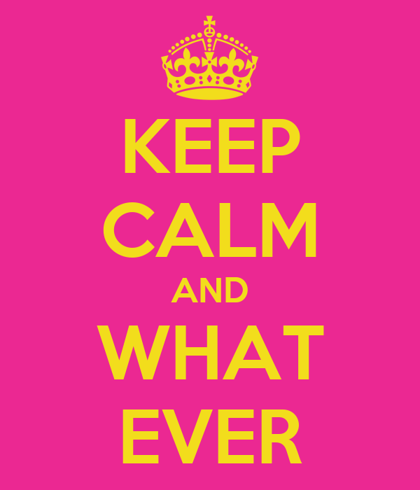 KEEP CALM AND WHAT EVER