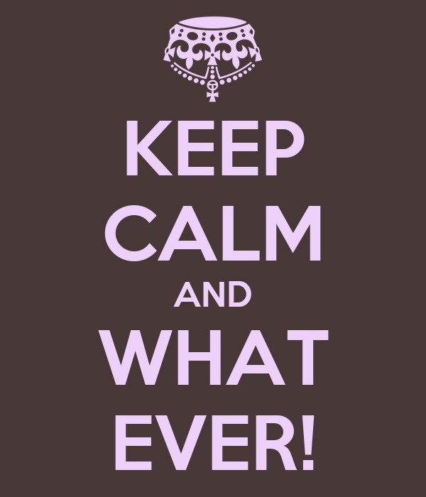 KEEP CALM AND WHAT EVER!