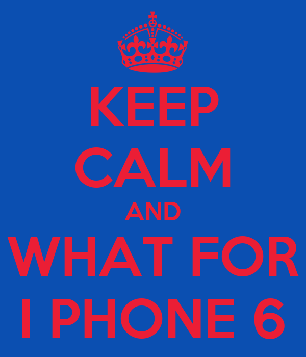KEEP CALM AND WHAT FOR I PHONE 6