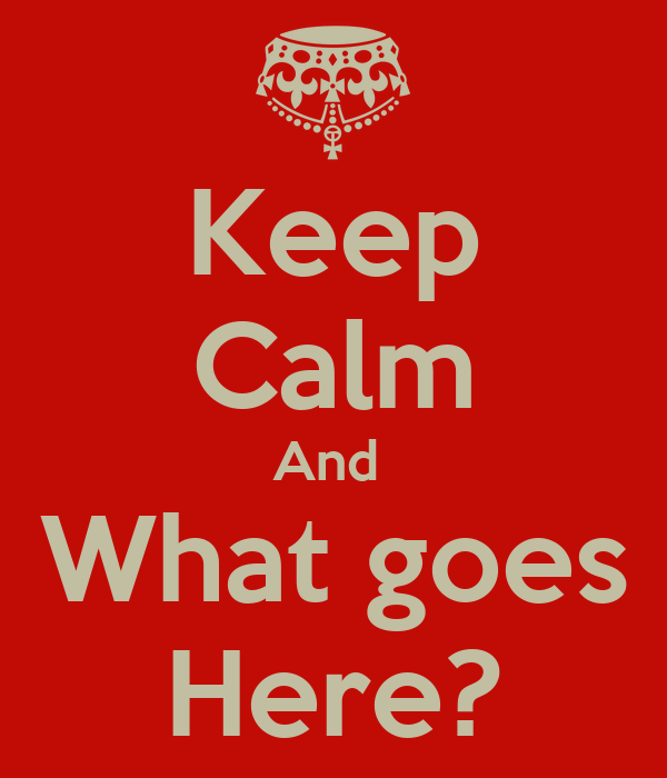 Keep Calm And  What goes Here?
