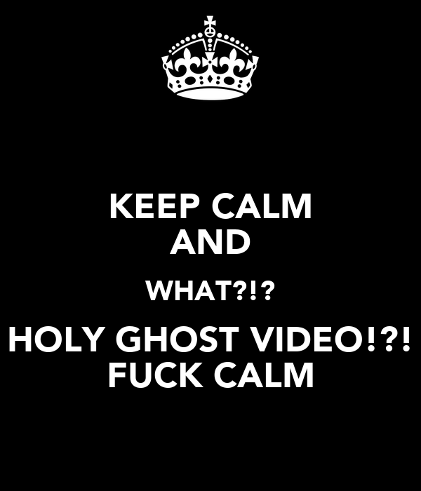 KEEP CALM AND WHAT?!? HOLY GHOST VIDEO!?! FUCK CALM