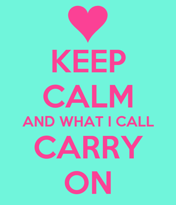 KEEP CALM AND WHAT I CALL CARRY ON