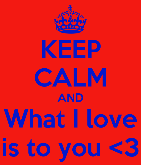 KEEP CALM AND What I love is to you <3