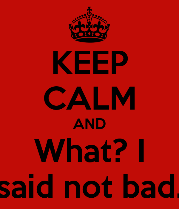 KEEP CALM AND What? I said not bad.