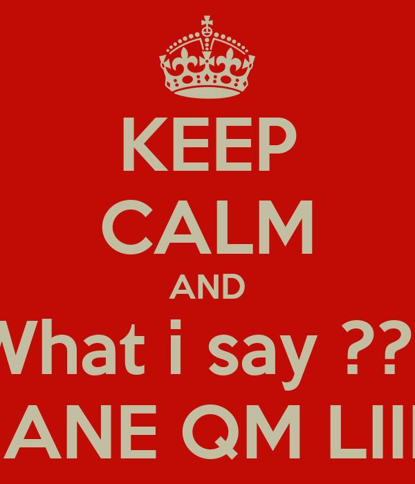 KEEP CALM AND What i say ??? DANE QM LIIII