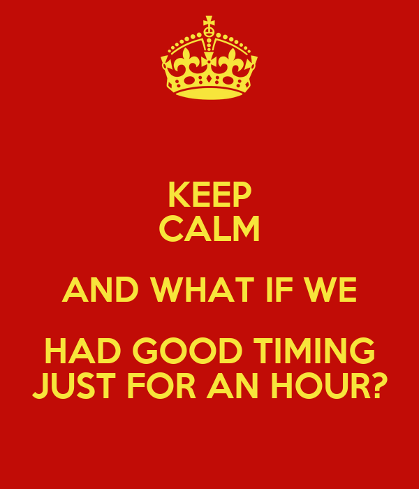 KEEP CALM AND WHAT IF WE HAD GOOD TIMING JUST FOR AN HOUR?