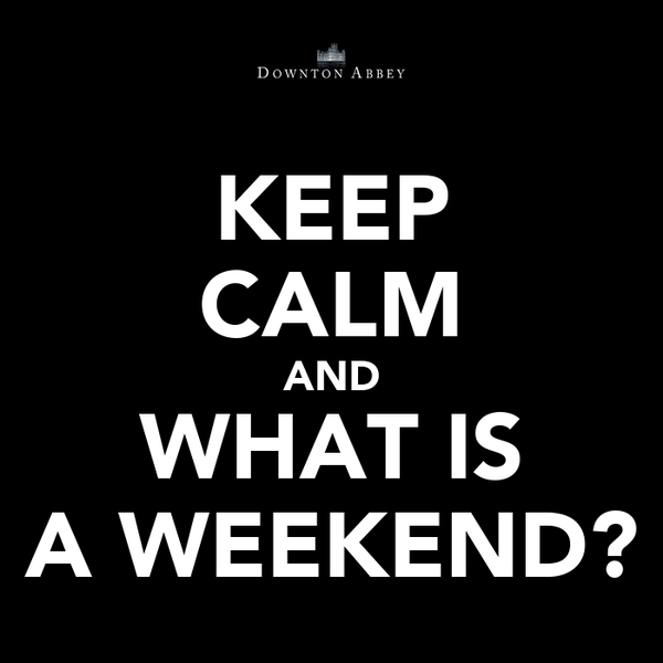 KEEP CALM AND WHAT IS A WEEKEND?