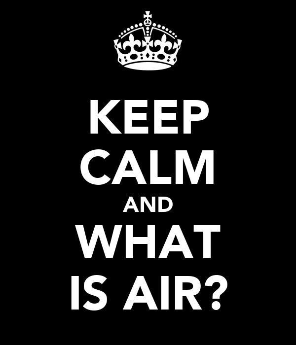 KEEP CALM AND WHAT IS AIR?