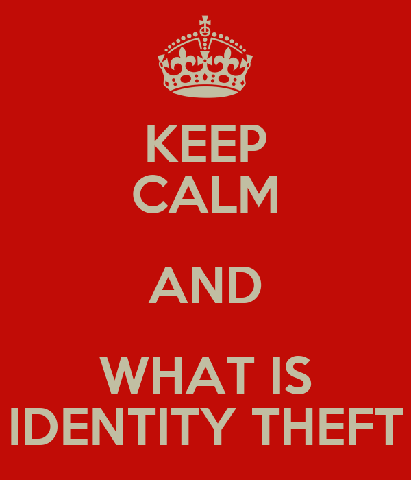 KEEP CALM AND WHAT IS IDENTITY THEFT
