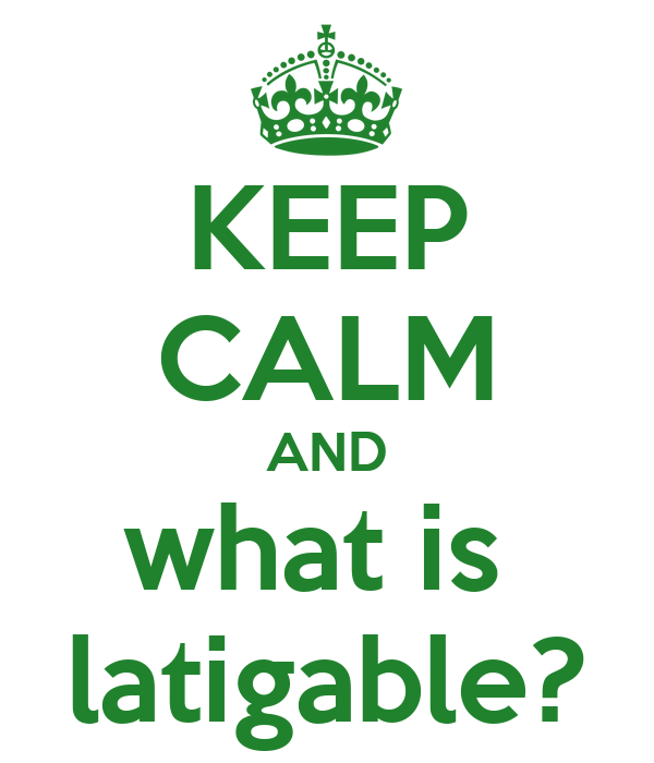 KEEP CALM AND what is  latigable?
