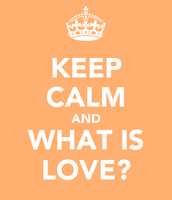 KEEP CALM AND WHAT IS LOVE?